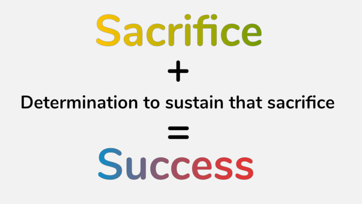 Sacrifice and determination to sustain a particular sacrifice helps us achieve success.